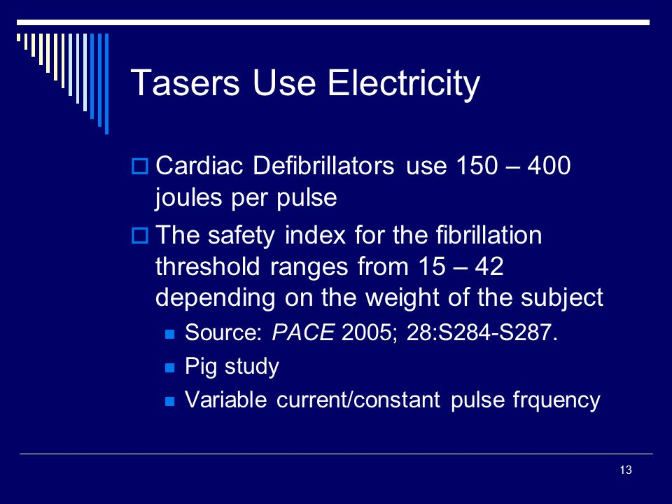 13 Tasers Use Electricity  Cardiac Defibrillators use 150 – 400 joules per pulse  The safety index for the fibrillation threshold ranges from 15 – 4