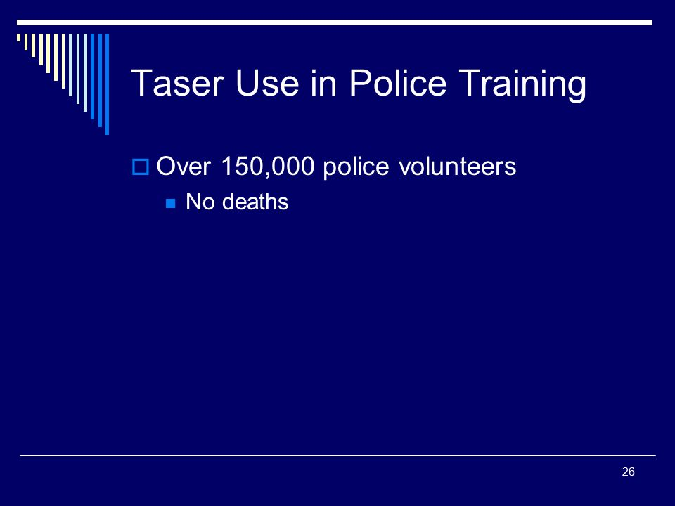 26 Taser Use in Police Training  Over 150,000 police volunteers No deaths