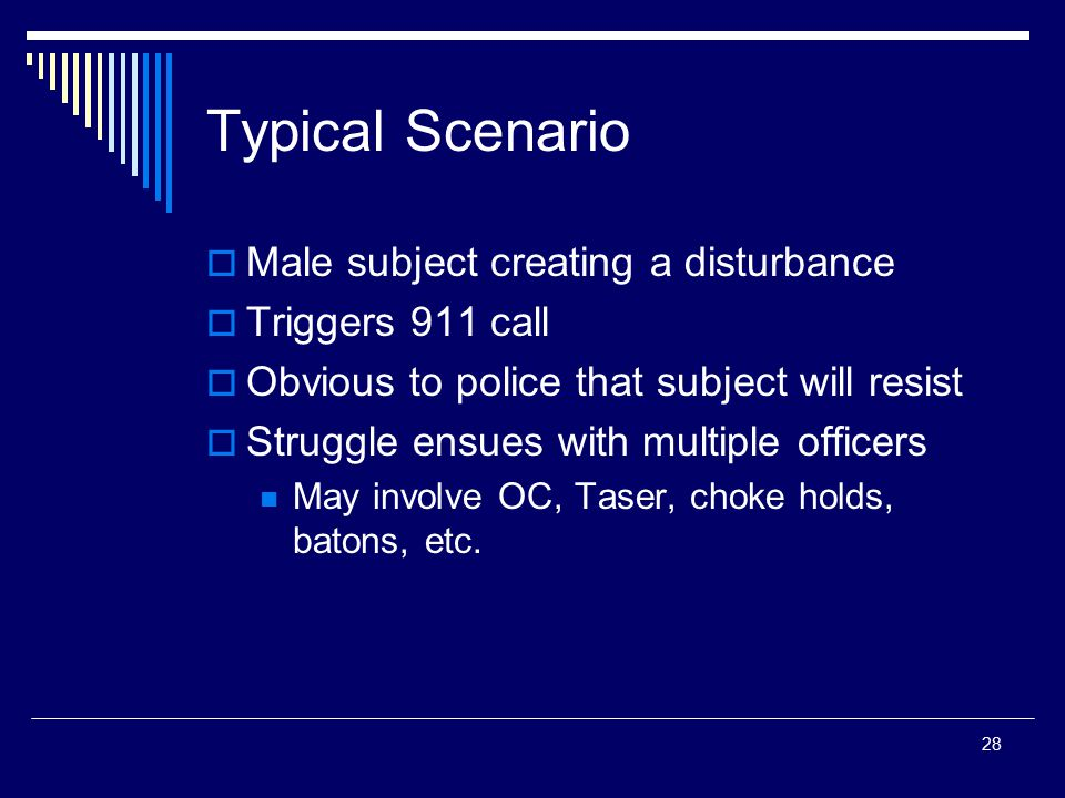 28 Typical Scenario  Male subject creating a disturbance  Triggers 911 call  Obvious to police that subject will resist  Struggle ensues with mult