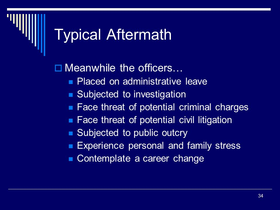 34 Typical Aftermath  Meanwhile the officers… Placed on administrative leave Subjected to investigation Face threat of potential criminal charges Fac