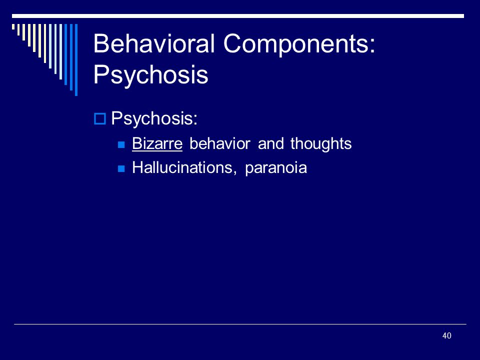 40 Behavioral Components: Psychosis  Psychosis: Bizarre behavior and thoughts Hallucinations, paranoia