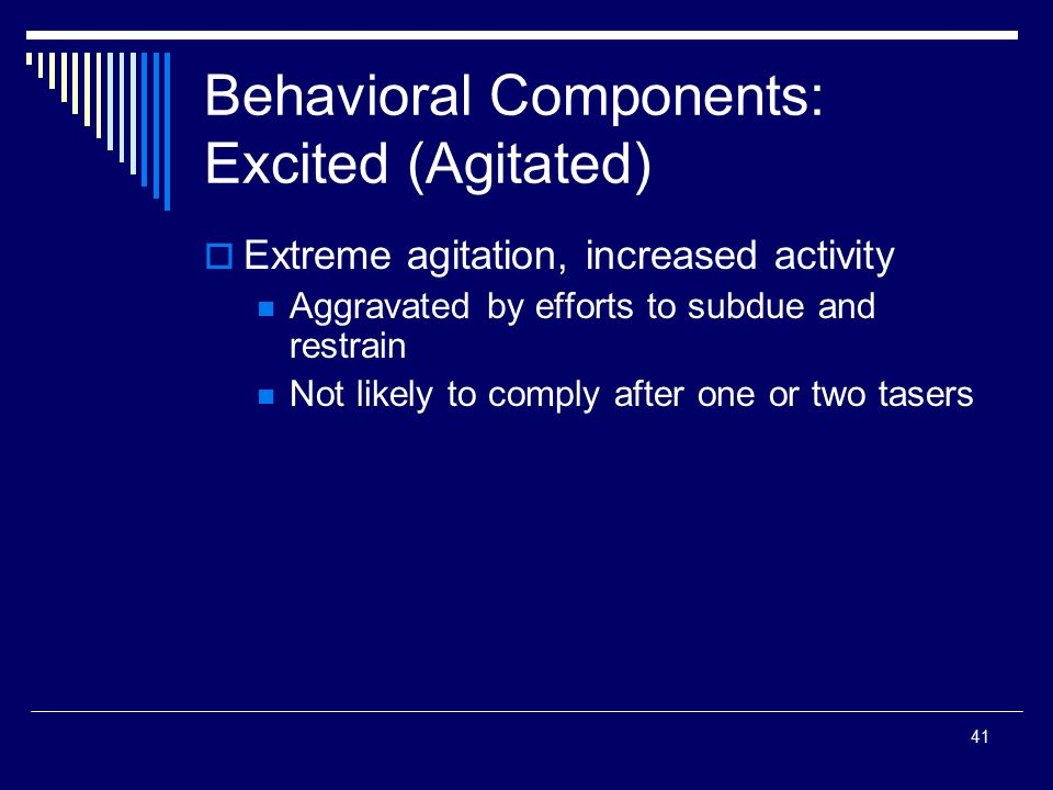 41 Behavioral Components: Excited (Agitated)  Extreme agitation, increased activity Aggravated by efforts to subdue and restrain Not likely to comply
