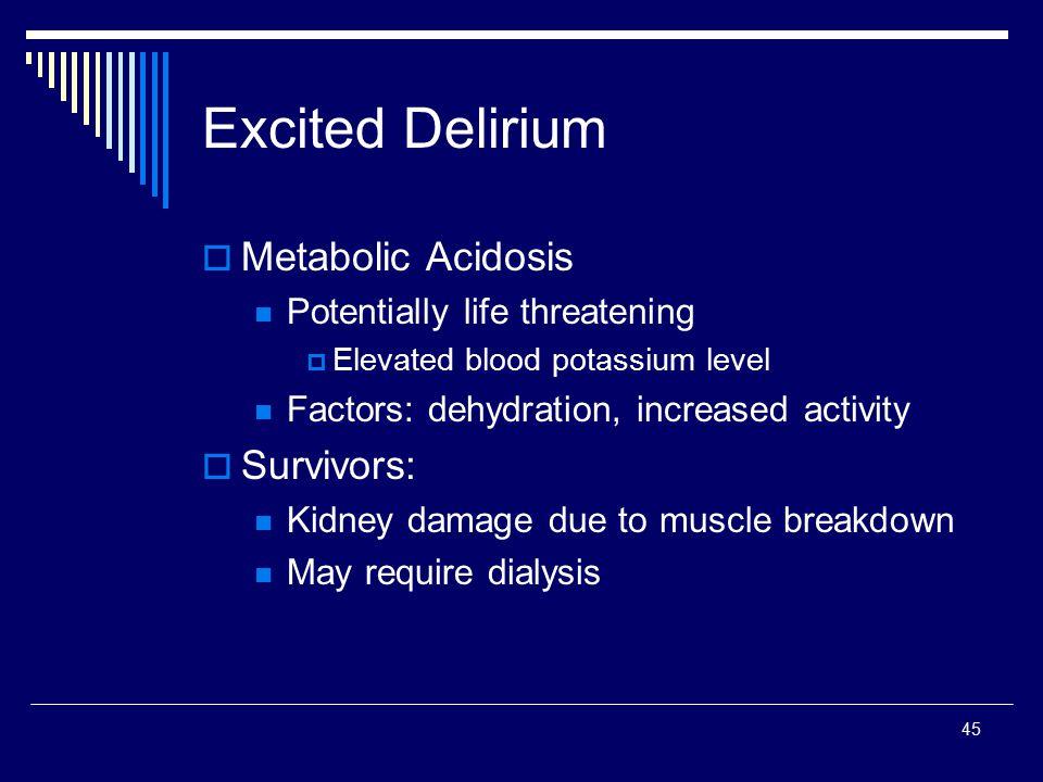45 Excited Delirium  Metabolic Acidosis Potentially life threatening  Elevated blood potassium level Factors: dehydration, increased activity  Surv
