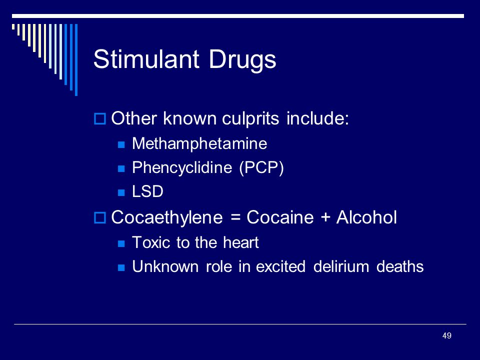 49 Stimulant Drugs  Other known culprits include: Methamphetamine Phencyclidine (PCP) LSD  Cocaethylene = Cocaine + Alcohol Toxic to the heart Unkno