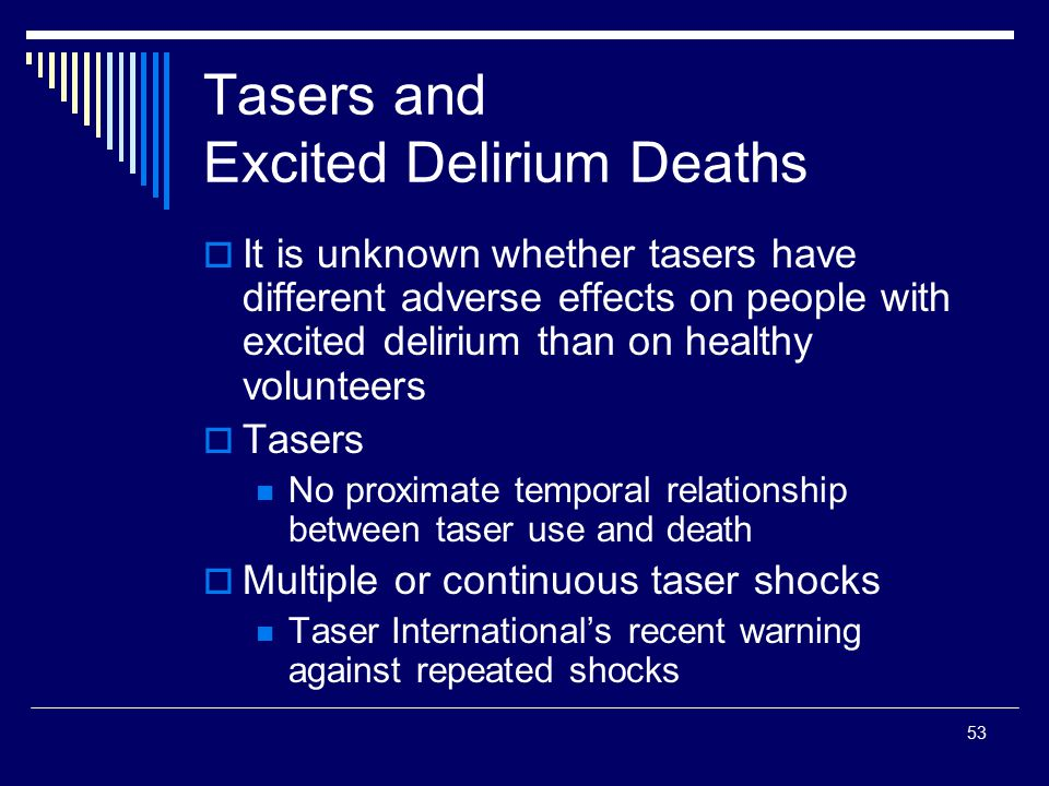 53 Tasers and Excited Delirium Deaths  It is unknown whether tasers have different adverse effects on people with excited delirium than on healthy vo