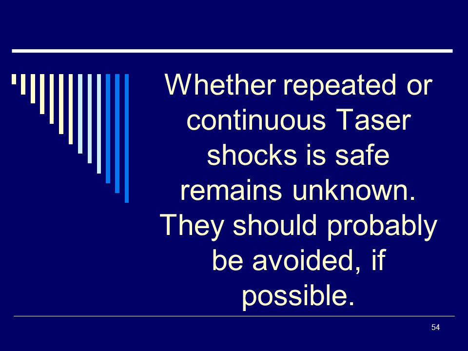 54 Whether repeated or continuous Taser shocks is safe remains unknown. They should probably be avoided, if possible.