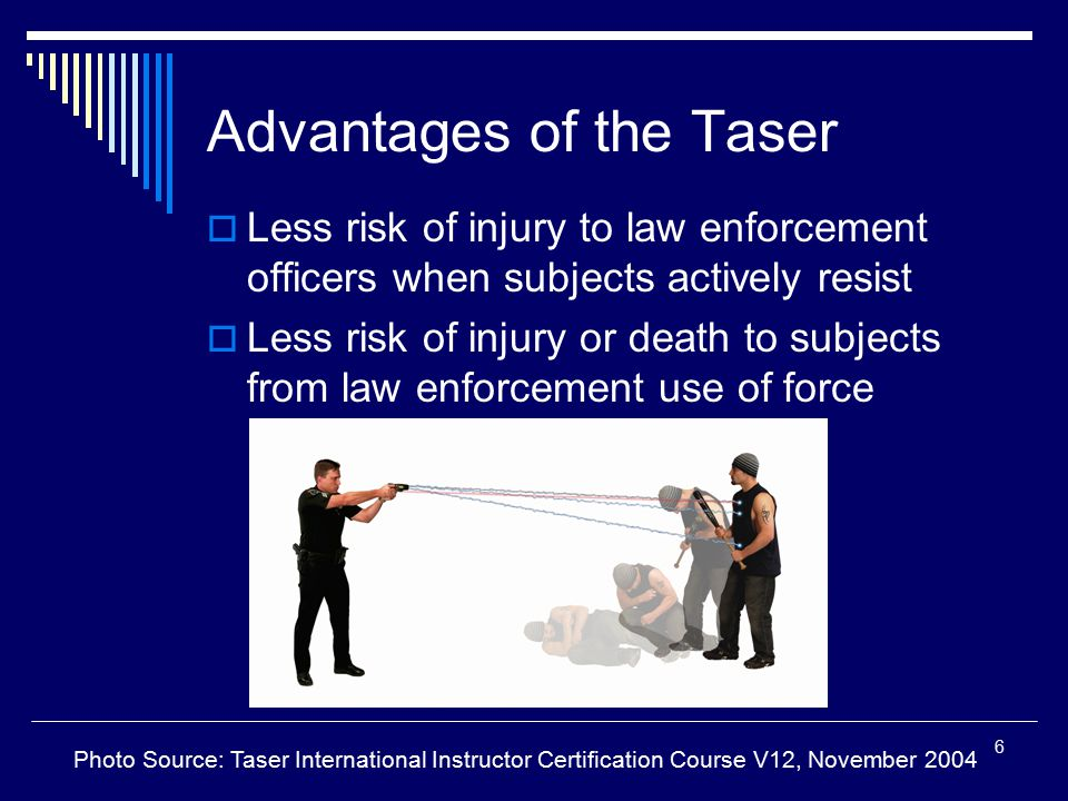 6 Advantages of the Taser  Less risk of injury to law enforcement officers when subjects actively resist  Less risk of injury or death to subjects f