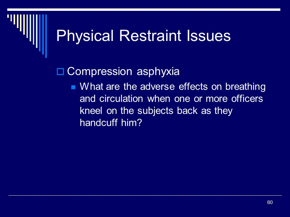 60 Physical Restraint Issues  Compression asphyxia What are the adverse effects on breathing and circulation when one or more officers kneel on the s