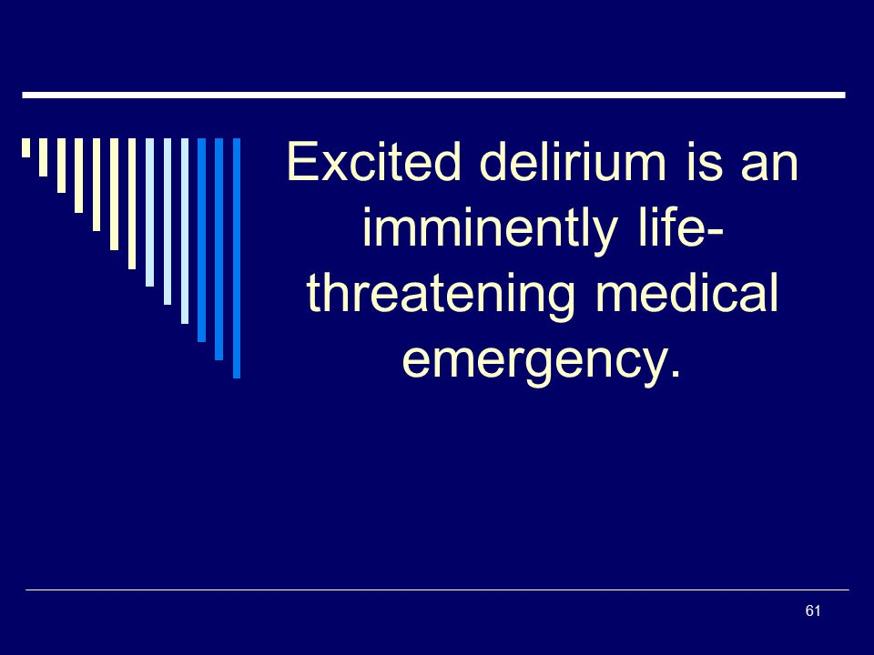 61 Excited delirium is an imminently life- threatening medical emergency.