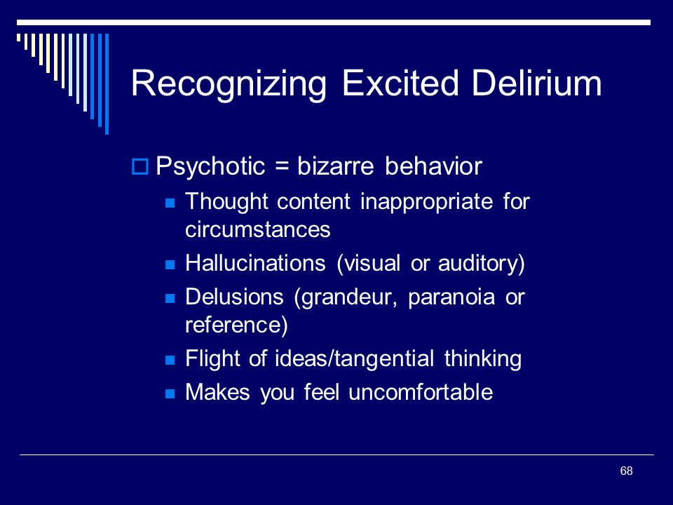 68 Recognizing Excited Delirium  Psychotic = bizarre behavior Thought content inappropriate for circumstances Hallucinations (visual or auditory) Del