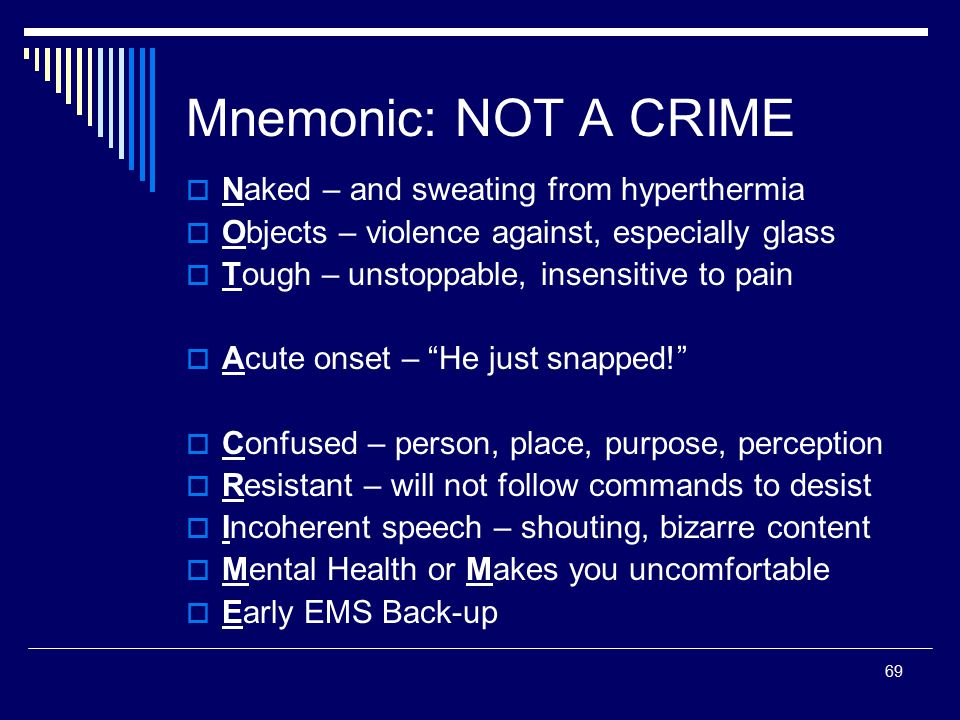 69 Mnemonic: NOT A CRIME  Naked – and sweating from hyperthermia  Objects – violence against, especially glass  Tough – unstoppable, insensitive to