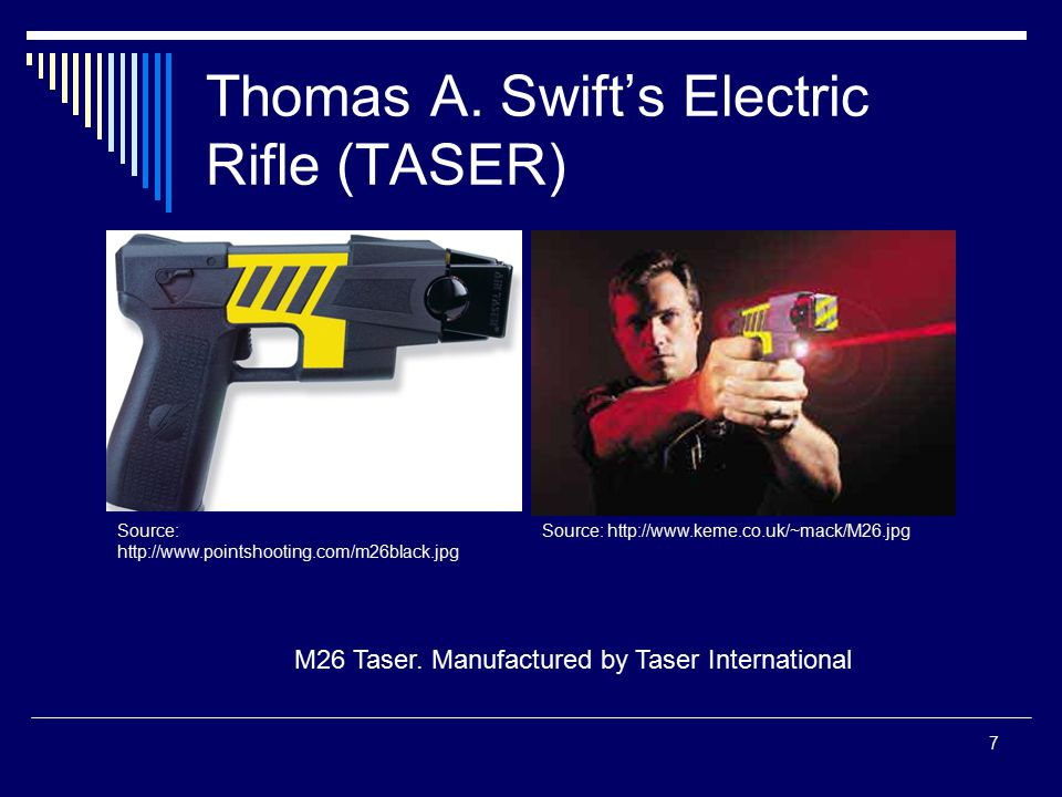 7 Thomas A. Swift's Electric Rifle (TASER) M26 Taser. Manufactured by Taser International Source: http://www.keme.co.uk/~mack/M26.jpgSource: http://ww