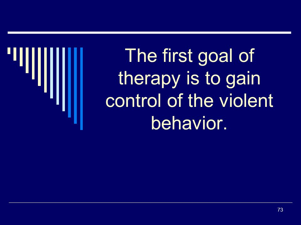 73 The first goal of therapy is to gain control of the violent behavior.