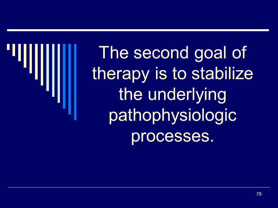 79 The second goal of therapy is to stabilize the underlying pathophysiologic processes.
