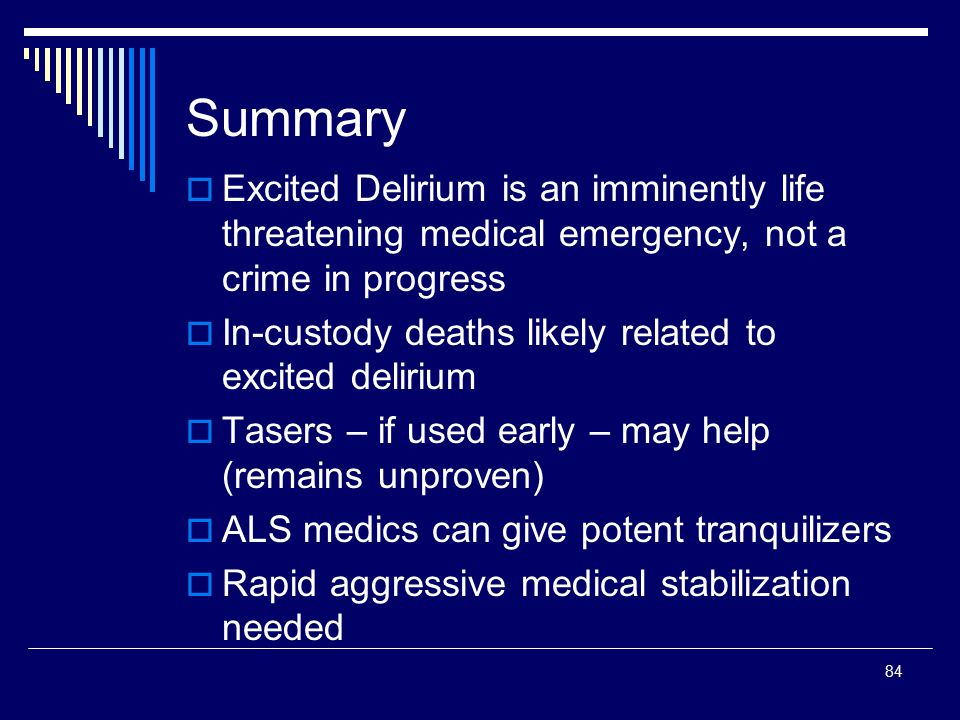 84 Summary  Excited Delirium is an imminently life threatening medical emergency, not a crime in progress  In-custody deaths likely related to excit