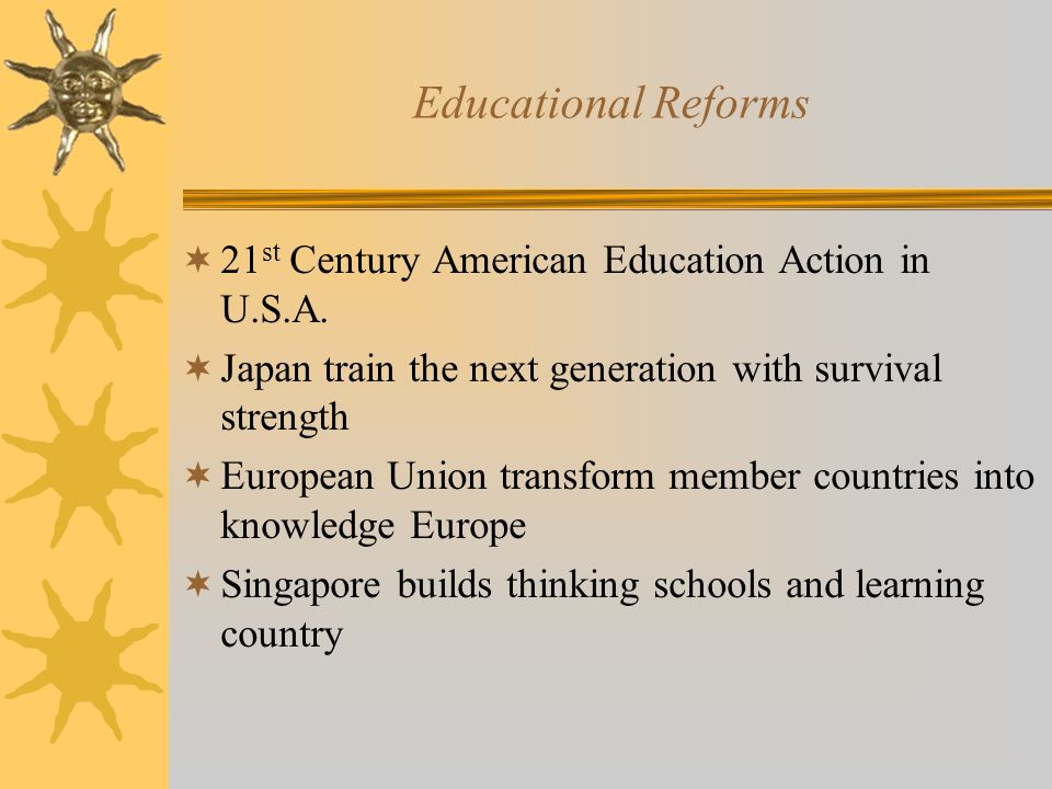 Educational Reforms  21 st Century American Education Action in U.S.A.  Japan train the next generation with survival strength  European Union tran