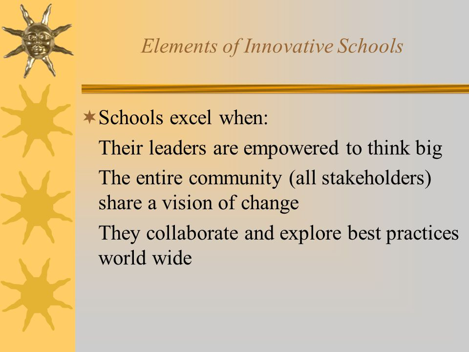 Elements of Innovative Schools  Schools excel when: Their leaders are empowered to think big The entire community (all stakeholders) share a vision of change They collaborate and explore best practices world wide