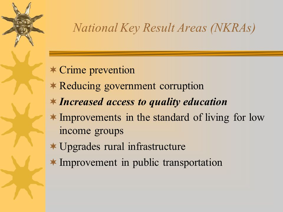 National Key Result Areas (NKRAs)  Crime prevention  Reducing government corruption  Increased access to quality education  Improvements in the standard of living for low income groups  Upgrades rural infrastructure  Improvement in public transportation