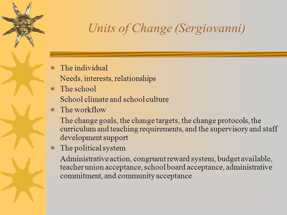 Units of Change (Sergiovanni)  The individual Needs, interests, relationships  The school School climate and school culture  The workflow The change goals, the change targets, the change protocols, the curriculum and teaching requirements, and the supervisory and staff development support  The political system Administrative action, congruent reward system, budget available, teacher union acceptance, school board acceptance, administrative commitment, and community acceptance