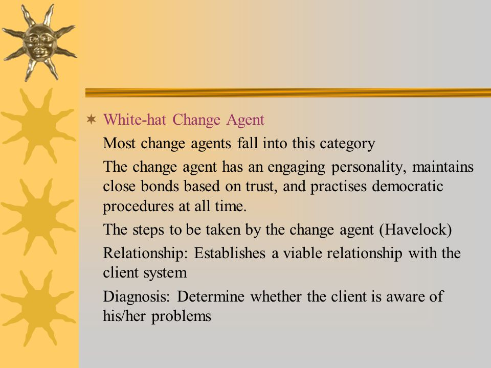  White-hat Change Agent Most change agents fall into this category The change agent has an engaging personality, maintains close bonds based on trust, and practises democratic procedures at all time.