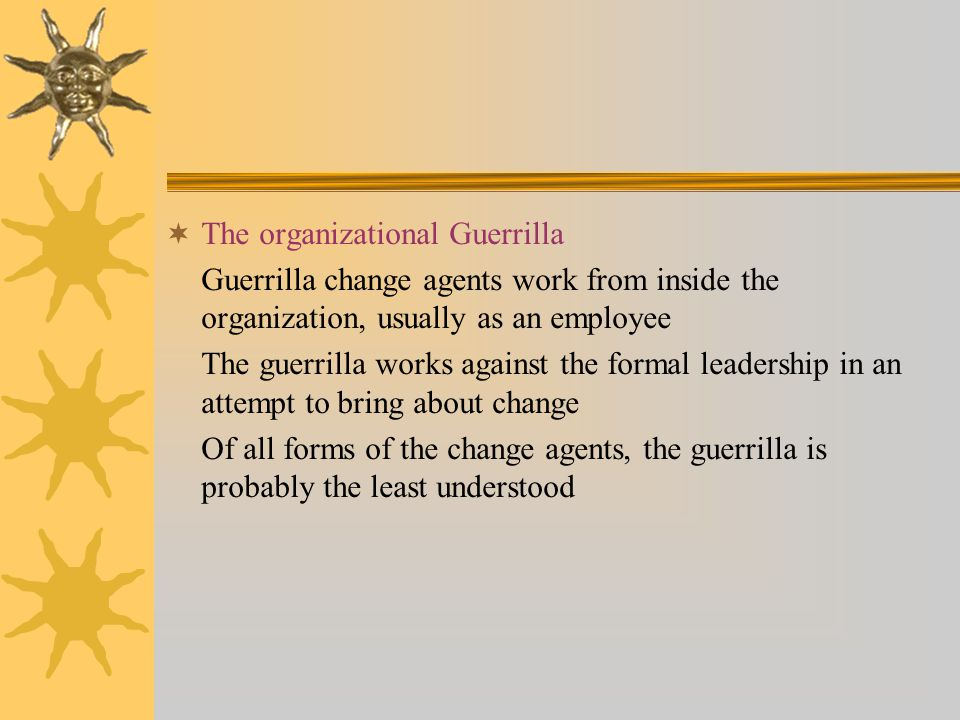  The organizational Guerrilla Guerrilla change agents work from inside the organization, usually as an employee The guerrilla works against the formal leadership in an attempt to bring about change Of all forms of the change agents, the guerrilla is probably the least understood