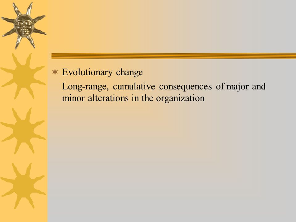  Evolutionary change Long-range, cumulative consequences of major and minor alterations in the organization