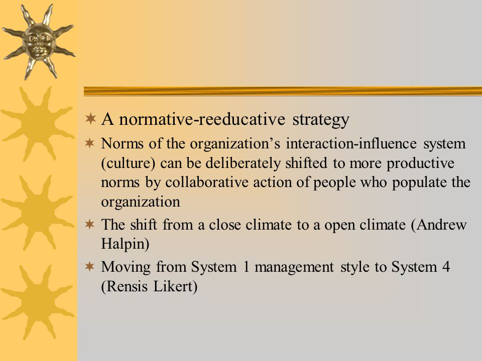  A normative-reeducative strategy  Norms of the organization's interaction-influence system (culture) can be deliberately shifted to more productive norms by collaborative action of people who populate the organization  The shift from a close climate to a open climate (Andrew Halpin)  Moving from System 1 management style to System 4 (Rensis Likert)