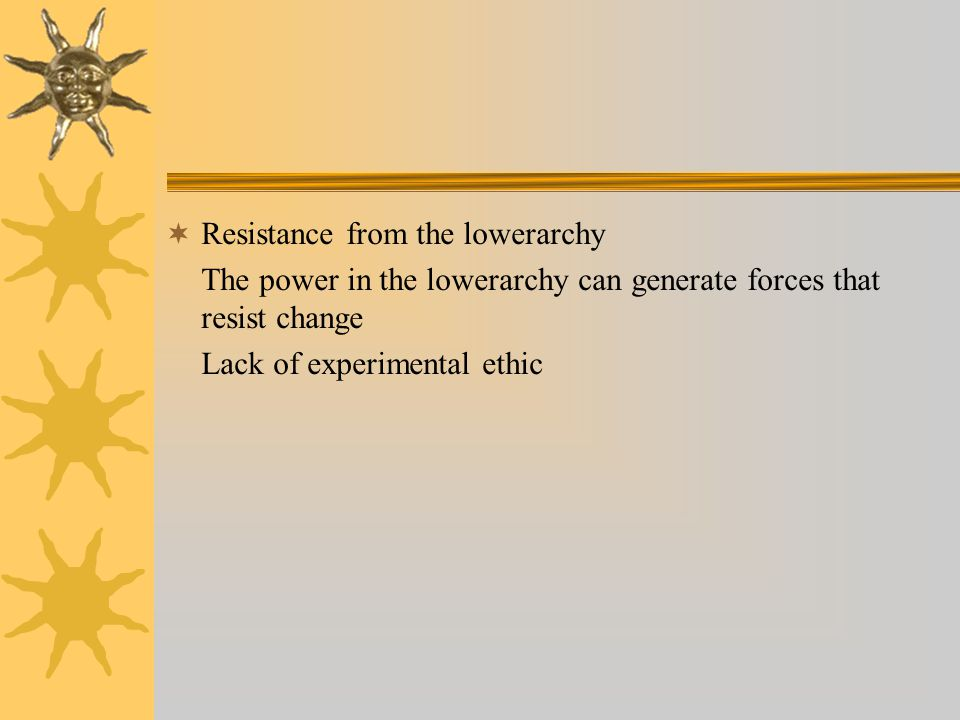  Resistance from the lowerarchy The power in the lowerarchy can generate forces that resist change Lack of experimental ethic