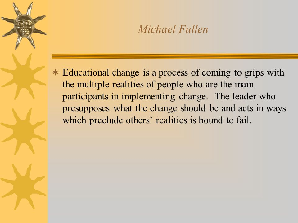 Michael Fullen  Educational change is a process of coming to grips with the multiple realities of people who are the main participants in implementing change.