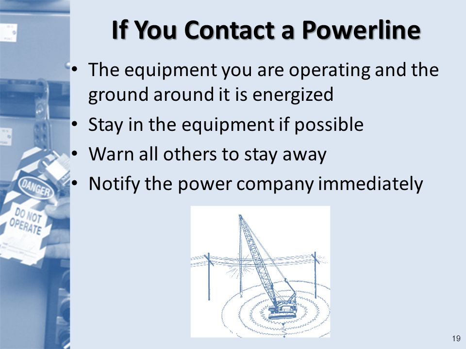 19 If You Contact a Powerline The equipment you are operating and the ground around it is energized Stay in the equipment if possible Warn all others