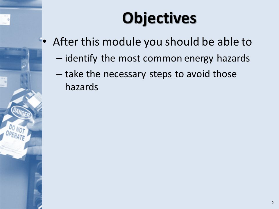 2Objectives After this module you should be able to – identify the most common energy hazards – take the necessary steps to avoid those hazards