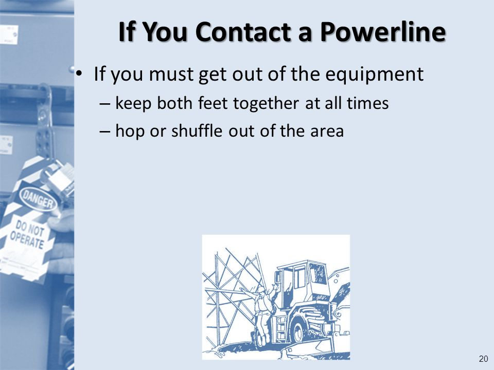 20 If You Contact a Powerline If you must get out of the equipment – keep both feet together at all times – hop or shuffle out of the area