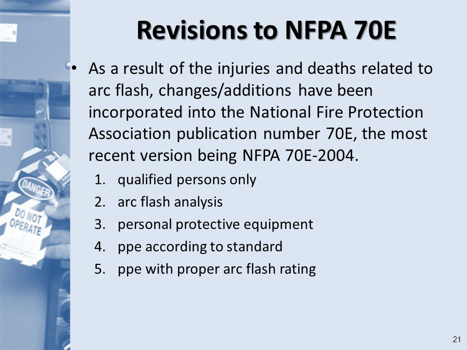 21 Revisions to NFPA 70E As a result of the injuries and deaths related to arc flash, changes/additions have been incorporated into the National Fire Protection Association publication number 70E, the most recent version being NFPA 70E-2004.