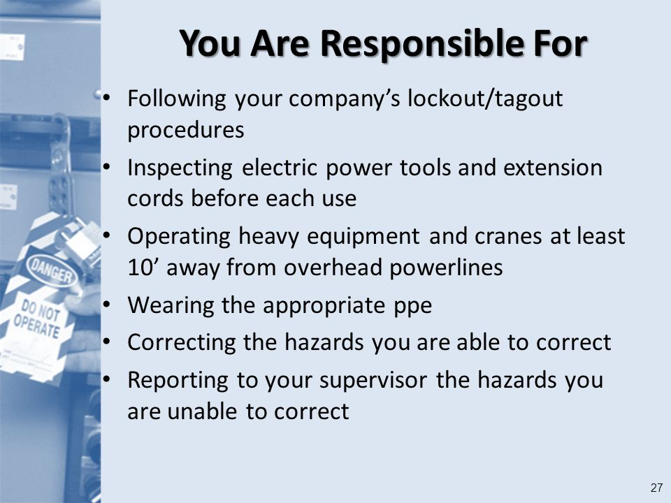 27 You Are Responsible For Following your company's lockout/tagout procedures Inspecting electric power tools and extension cords before each use Operating heavy equipment and cranes at least 10' away from overhead powerlines Wearing the appropriate ppe Correcting the hazards you are able to correct Reporting to your supervisor the hazards you are unable to correct