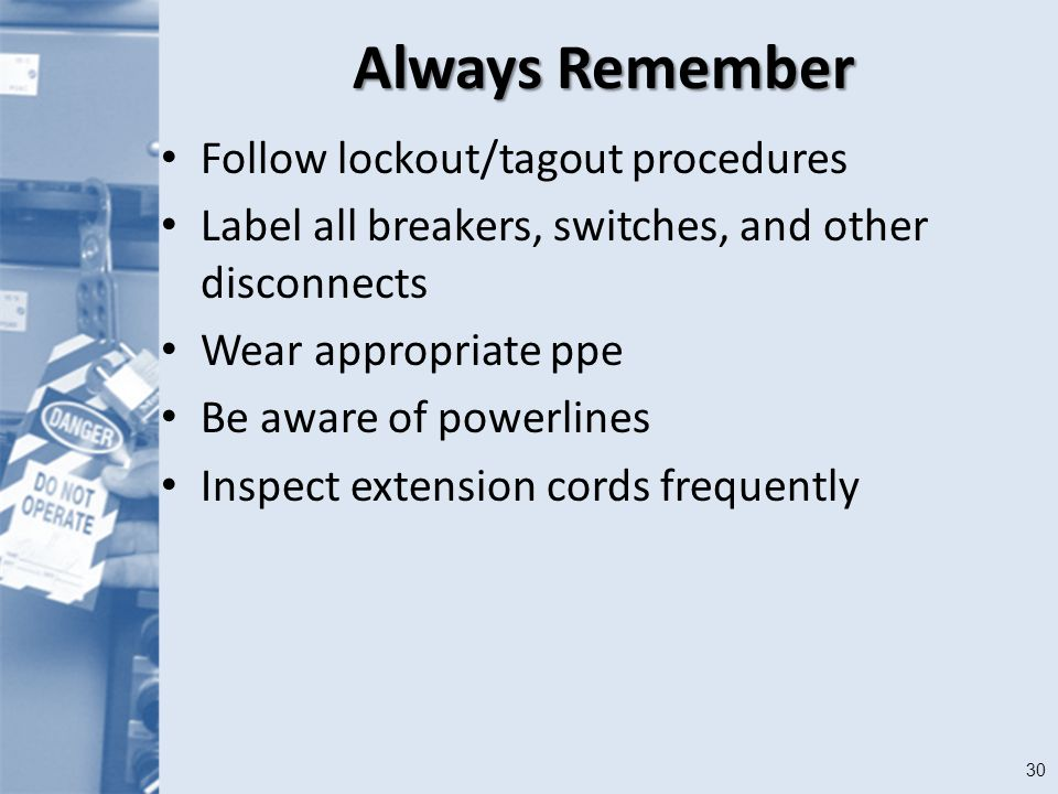 30 Always Remember Follow lockout/tagout procedures Label all breakers, switches, and other disconnects Wear appropriate ppe Be aware of powerlines Inspect extension cords frequently