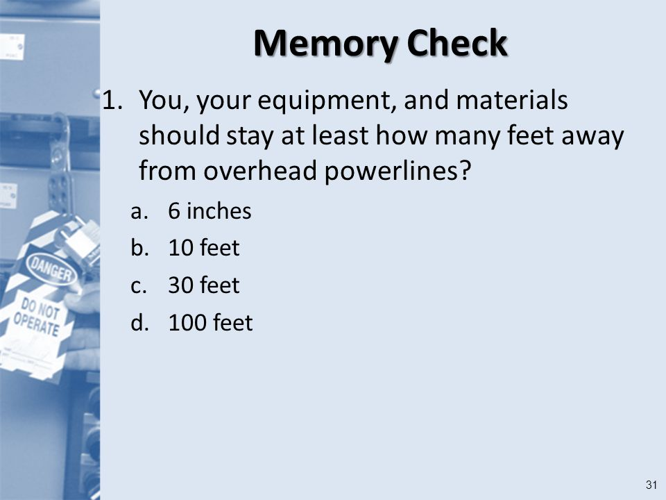 31 Memory Check 1.You, your equipment, and materials should stay at least how many feet away from overhead powerlines.