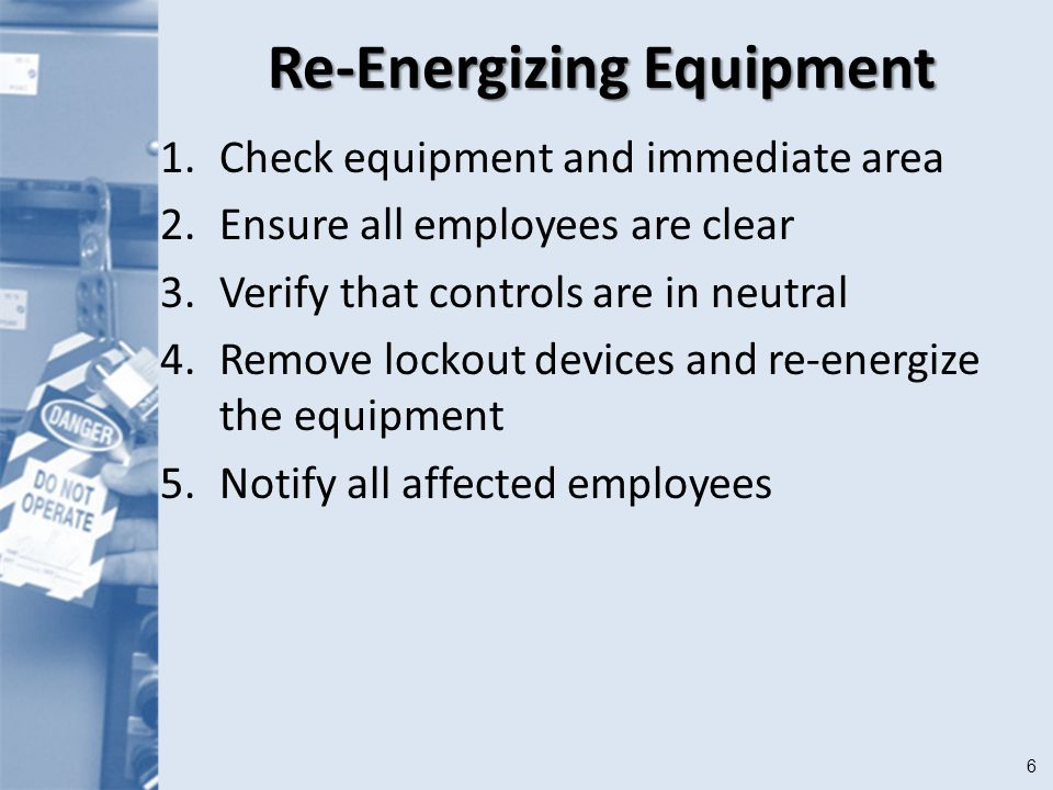 6 Re-Energizing Equipment 1.Check equipment and immediate area 2.Ensure all employees are clear 3.Verify that controls are in neutral 4.Remove lockout devices and re-energize the equipment 5.Notify all affected employees