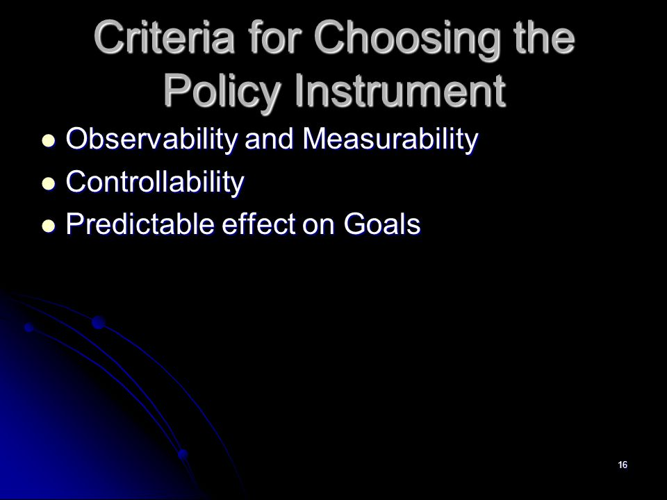 16 Criteria for Choosing the Policy Instrument Observability and Measurability Observability and Measurability Controllability Controllability Predict