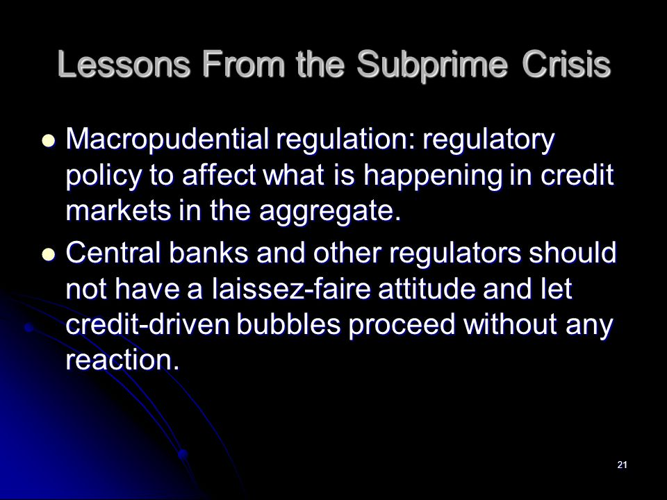 21 Lessons From the Subprime Crisis Macropudential regulation: regulatory policy to affect what is happening in credit markets in the aggregate. Macro
