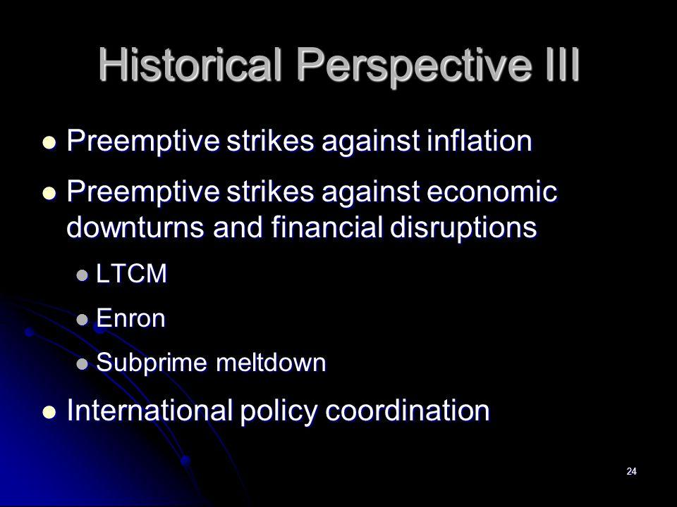 24 Historical Perspective III Preemptive strikes against inflation Preemptive strikes against inflation Preemptive strikes against economic downturns