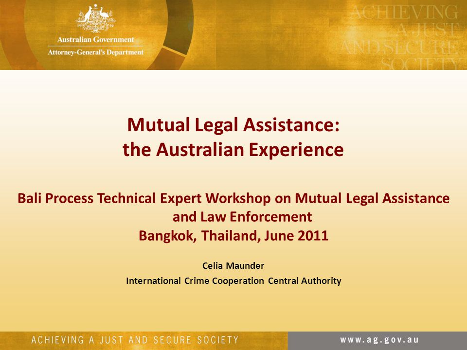 Bali Process Technical Expert Workshop on Mutual Legal Assistance and Law Enforcement Bangkok, Thailand, June 2011 Celia Maunder International Crime Cooperation Central Authority Mutual Legal Assistance: the Australian Experience