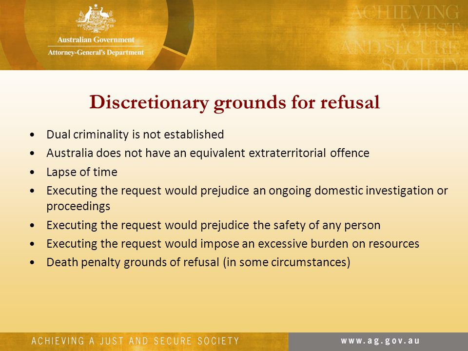 Discretionary grounds for refusal Dual criminality is not established Australia does not have an equivalent extraterritorial offence Lapse of time Executing the request would prejudice an ongoing domestic investigation or proceedings Executing the request would prejudice the safety of any person Executing the request would impose an excessive burden on resources Death penalty grounds of refusal (in some circumstances)