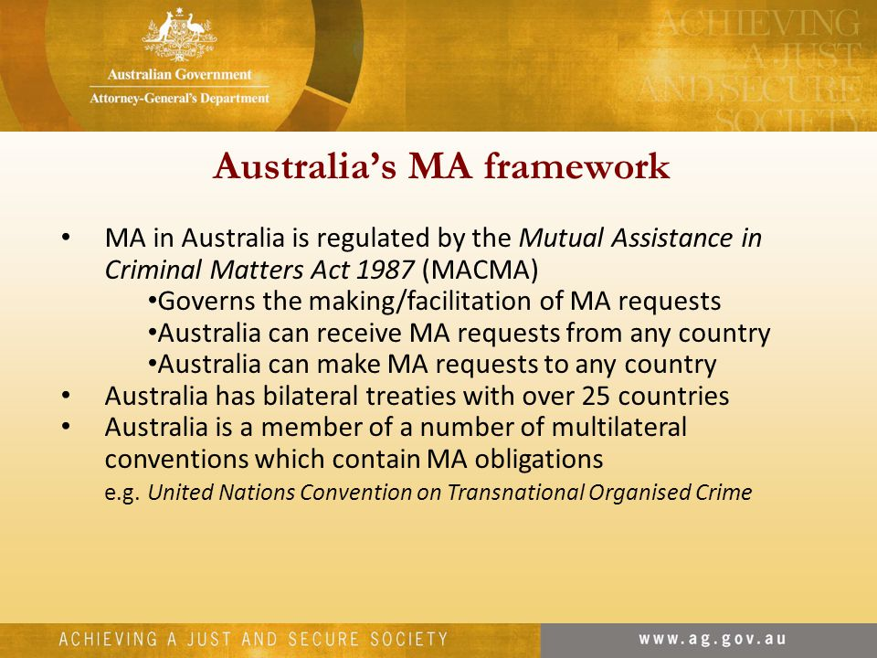 Australia's MA framework MA in Australia is regulated by the Mutual Assistance in Criminal Matters Act 1987 (MACMA) Governs the making/facilitation of MA requests Australia can receive MA requests from any country Australia can make MA requests to any country Australia has bilateral treaties with over 25 countries Australia is a member of a number of multilateral conventions which contain MA obligations e.g.