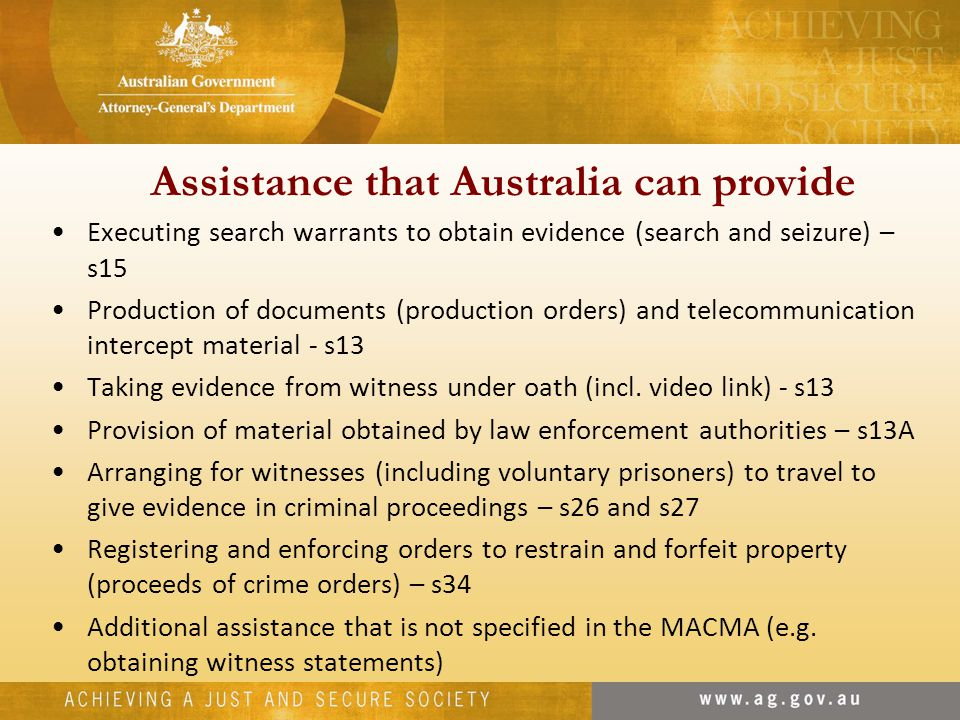 Assistance that Australia can provide Executing search warrants to obtain evidence (search and seizure) – s15 Production of documents (production orders) and telecommunication intercept material - s13 Taking evidence from witness under oath (incl.