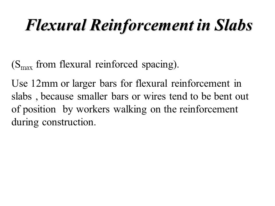 Flexural Reinforcement in Slabs (S max from flexural reinforced spacing). Use 12mm or larger bars for flexural reinforcement in slabs, because smaller