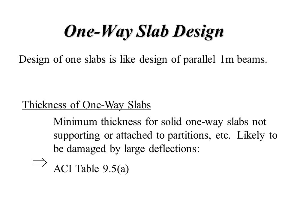 One-Way Slab Design Design of one slabs is like design of parallel 1m beams. Thickness of One-Way Slabs Minimum thickness for solid one-way slabs not
