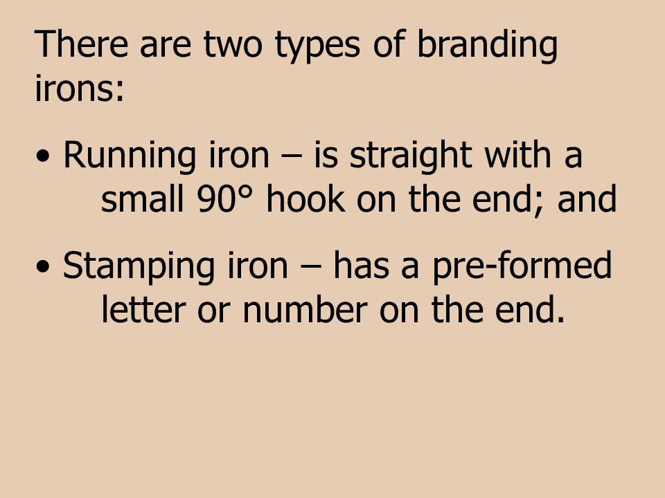 There are two types of branding irons: Running iron – is straight with a small 90° hook on the end; and Stamping iron – has a pre-formed letter or num