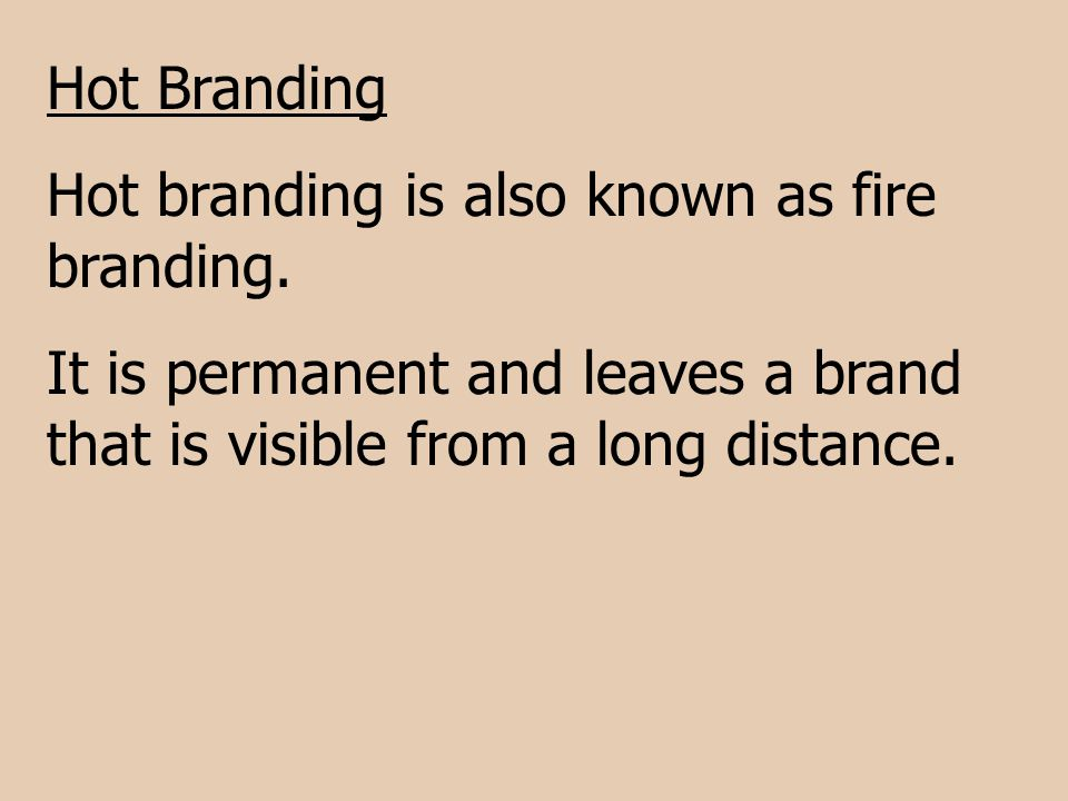 Hot Branding Hot branding is also known as fire branding. It is permanent and leaves a brand that is visible from a long distance.