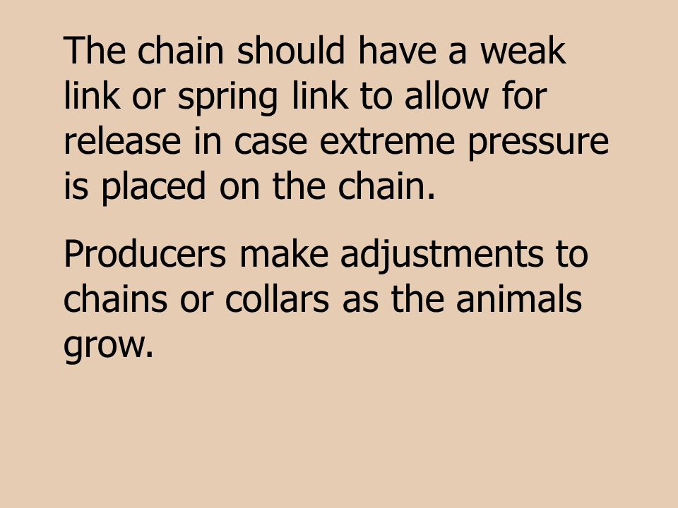 The chain should have a weak link or spring link to allow for release in case extreme pressure is placed on the chain. Producers make adjustments to c