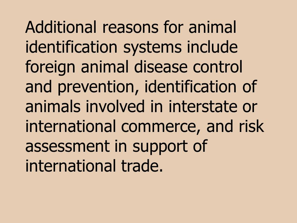 Additional reasons for animal identification systems include foreign animal disease control and prevention, identification of animals involved in inte